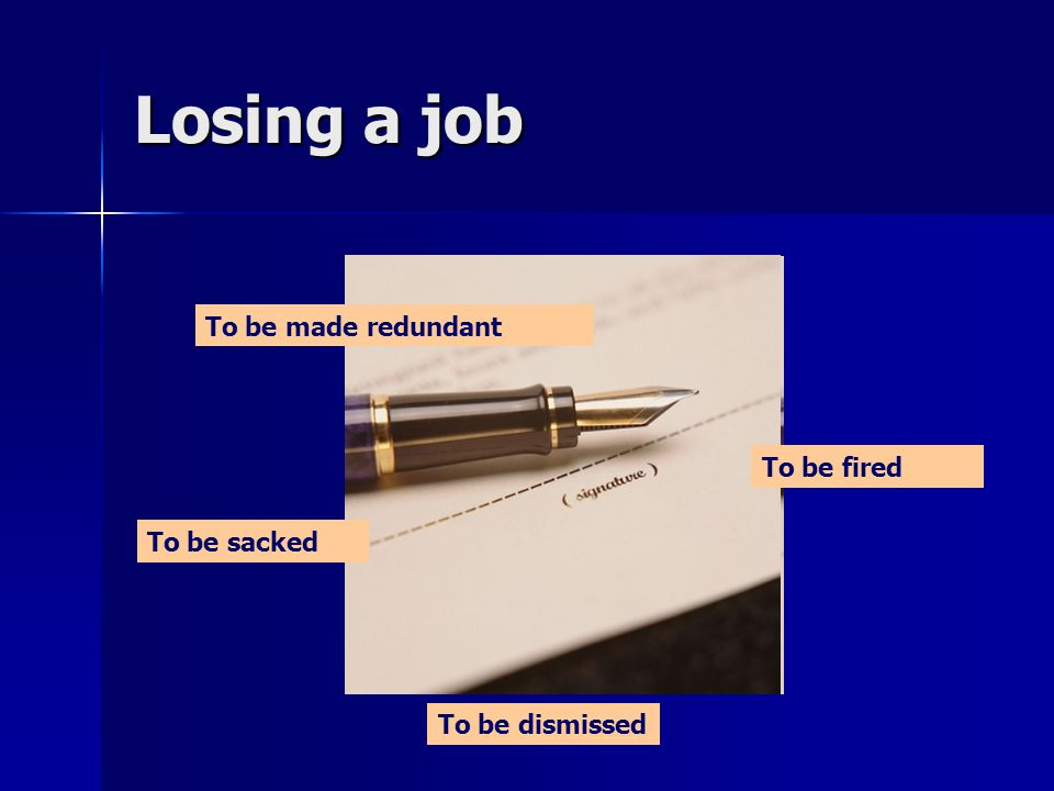 Losing a job To be dismissed To be fired To be sacked To be made redundant