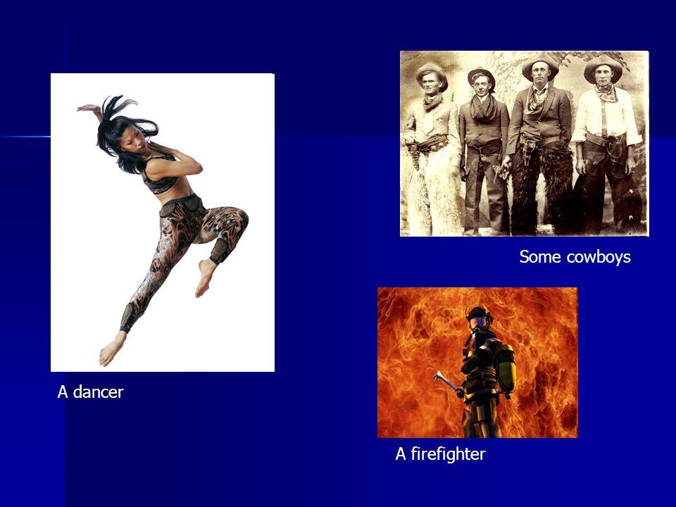 A firefighter A dancer Some cowboys