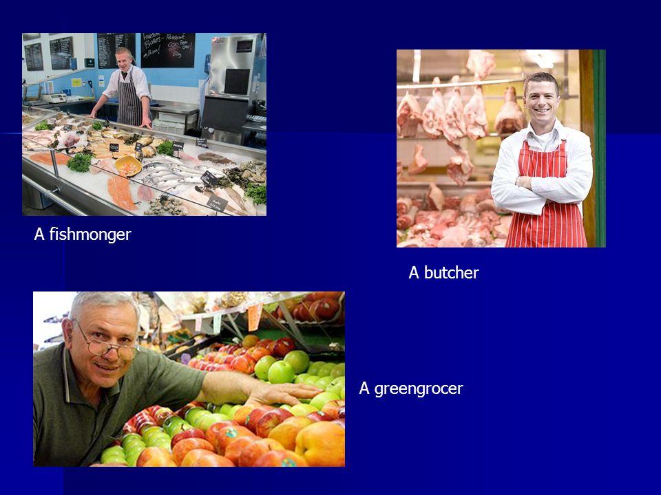 A fishmonger A butcher A greengrocer