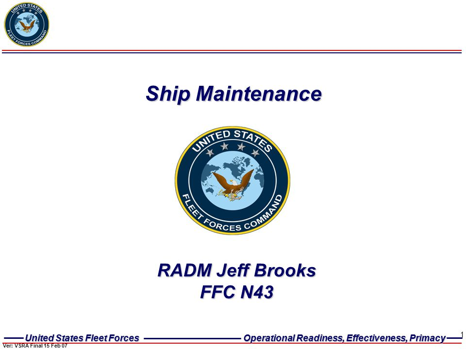 United States Fleet Forces Operational Readiness, Effectiveness, Primacy United States Fleet Forces Operational Readiness, Effectiveness, Primacy 1 Ship Maintenance RADM Jeff Brooks FFC N43 Ver: VSRA Final 15 Feb 07