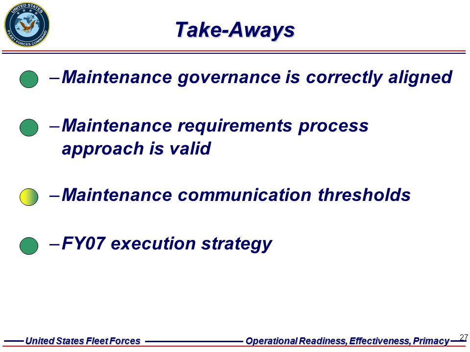 United States Fleet Forces Operational Readiness, Effectiveness, Primacy United States Fleet Forces Operational Readiness, Effectiveness, Primacy 27 –Maintenance governance is correctly aligned –Maintenance requirements process approach is valid Take-Aways –FY07 execution strategy –Maintenance communication thresholds