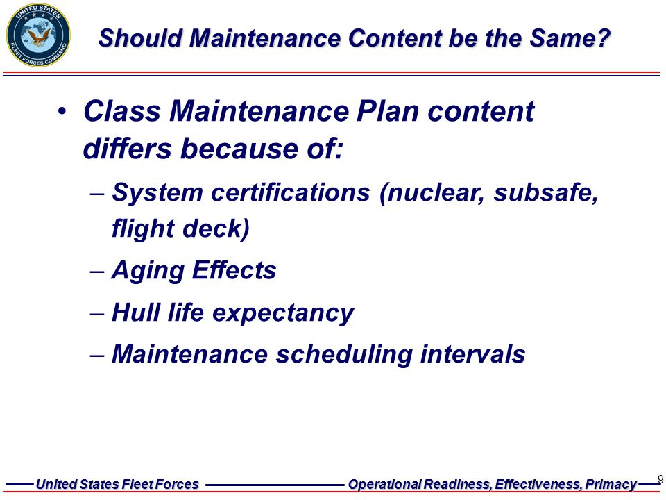 United States Fleet Forces Operational Readiness, Effectiveness, Primacy United States Fleet Forces Operational Readiness, Effectiveness, Primacy 9 Should Maintenance Content be the Same.