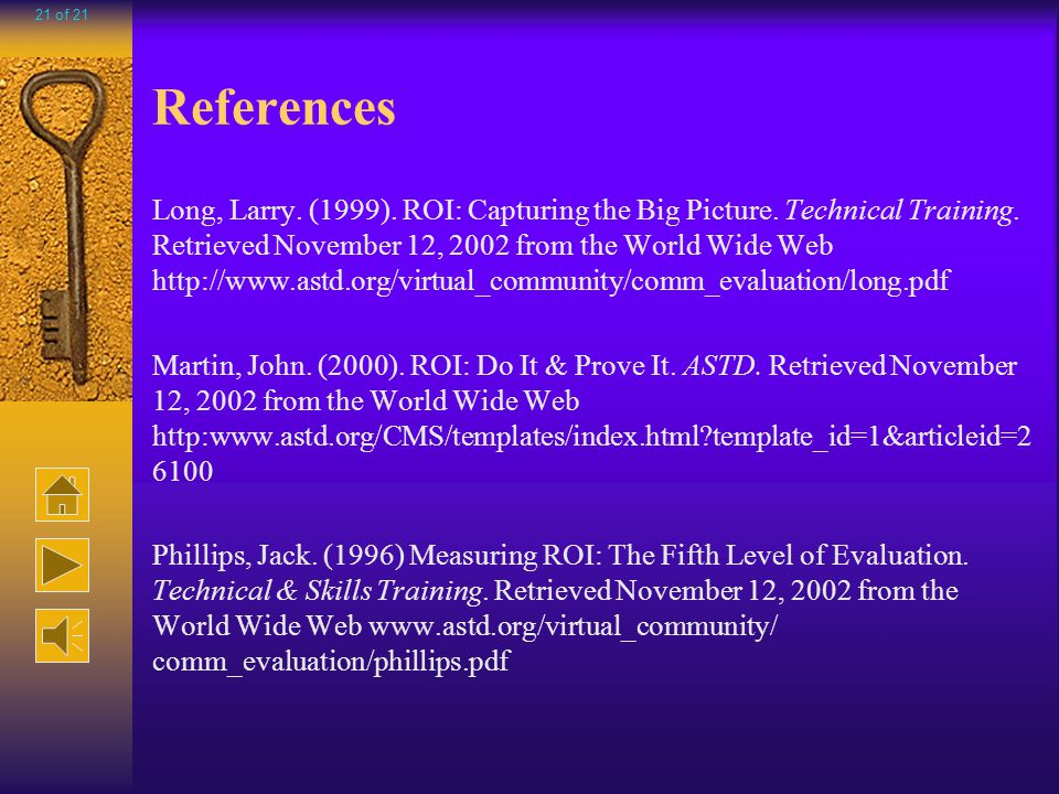 Helpful URLs http://www.learnativity.com/roi-learning.html http://www.performancexpress.org/0205/mainframe0205.html http://www1.astd.org/news_letter/October/Links/phillips.html http://www.performancexpress.org/0208/mainframe0208.html http://www.arches.uga.edu/~rali/edit8350/ROI/default.htm 20 of 21