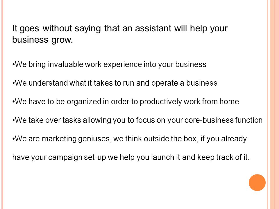It goes without saying that an assistant will help your business grow.