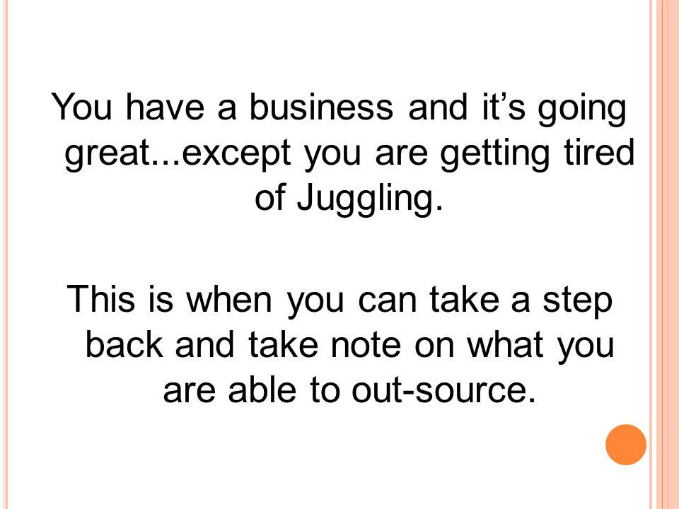 You have a business and it's going great...except you are getting tired of Juggling. This is when you can take a step back and take note on what you a