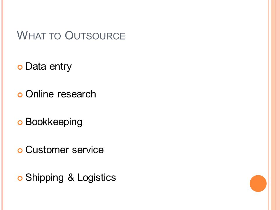 W HAT TO O UTSOURCE Data entry Online research Bookkeeping Customer service Shipping & Logistics