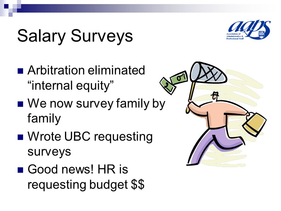 Salary Surveys Arbitration eliminated internal equity We now survey family by family Wrote UBC requesting surveys Good news.