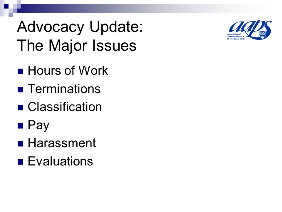 Advocacy Update: The Major Issues Hours of Work Terminations Classification Pay Harassment Evaluations