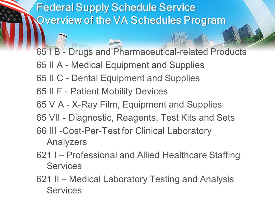 Overview of VA Federal Supply Schedule Pr ogram Multiple Award Schedule Open and Continuous Solicitation IDIQ Contracts w/EPA Contracts are 5 years w/5 option years (except 65IB Pharmaceuticals) Pre-negotiated Pricing & Terms Electronic Tools – shared with GSA