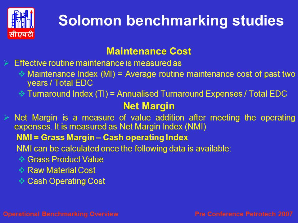 Solomon benchmarking studies Maintenance Cost  Effective routine maintenance is measured as  Maintenance Index (MI) = Average routine maintenance cost of past two years / Total EDC  Turnaround Index (TI) = Annualised Turnaround Expenses / Total EDC Net Margin  Net Margin is a measure of value addition after meeting the operating expenses.