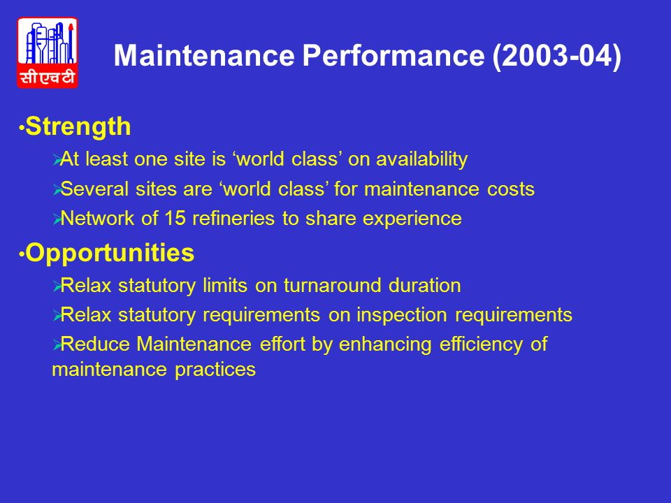 Strength  At least one site is 'world class' on availability  Several sites are 'world class' for maintenance costs  Network of 15 refineries to share experience Opportunities  Relax statutory limits on turnaround duration  Relax statutory requirements on inspection requirements  Reduce Maintenance effort by enhancing efficiency of maintenance practices Maintenance Performance (2003-04)