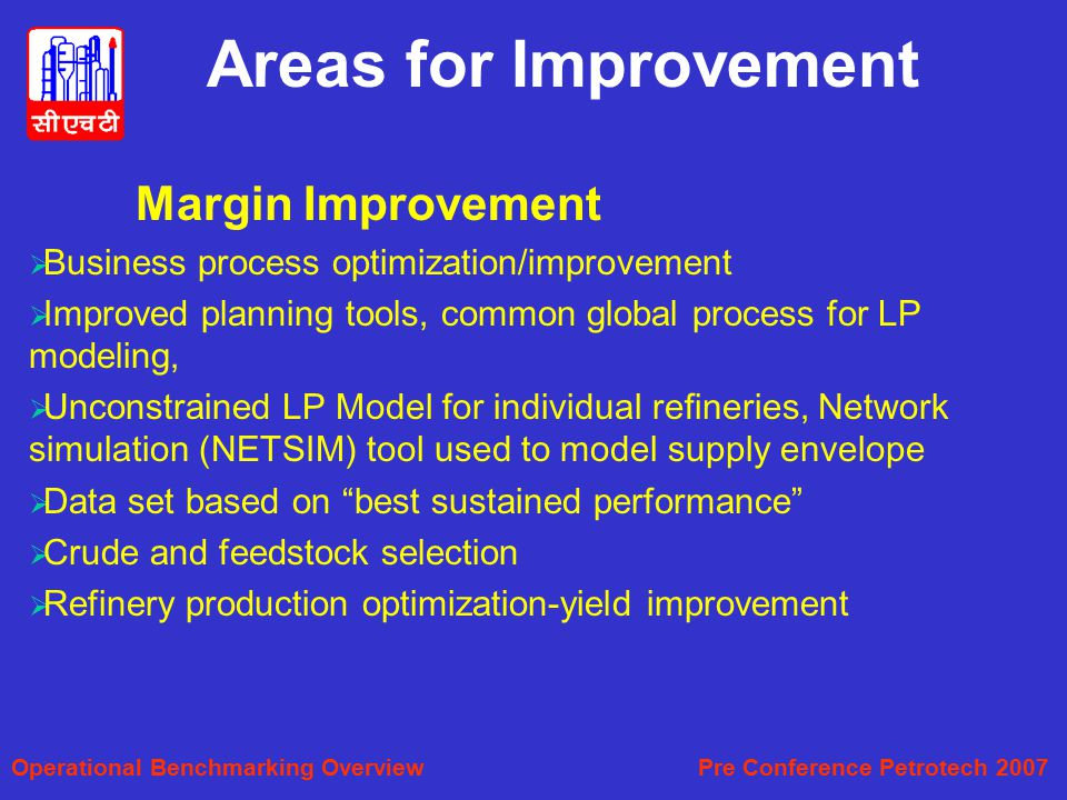 Margin Improvement  Business process optimization/improvement  Improved planning tools, common global process for LP modeling,  Unconstrained LP Model for individual refineries, Network simulation (NETSIM) tool used to model supply envelope  Data set based on best sustained performance  Crude and feedstock selection  Refinery production optimization-yield improvement Areas for Improvement Operational Benchmarking Overview Pre Conference Petrotech 2007