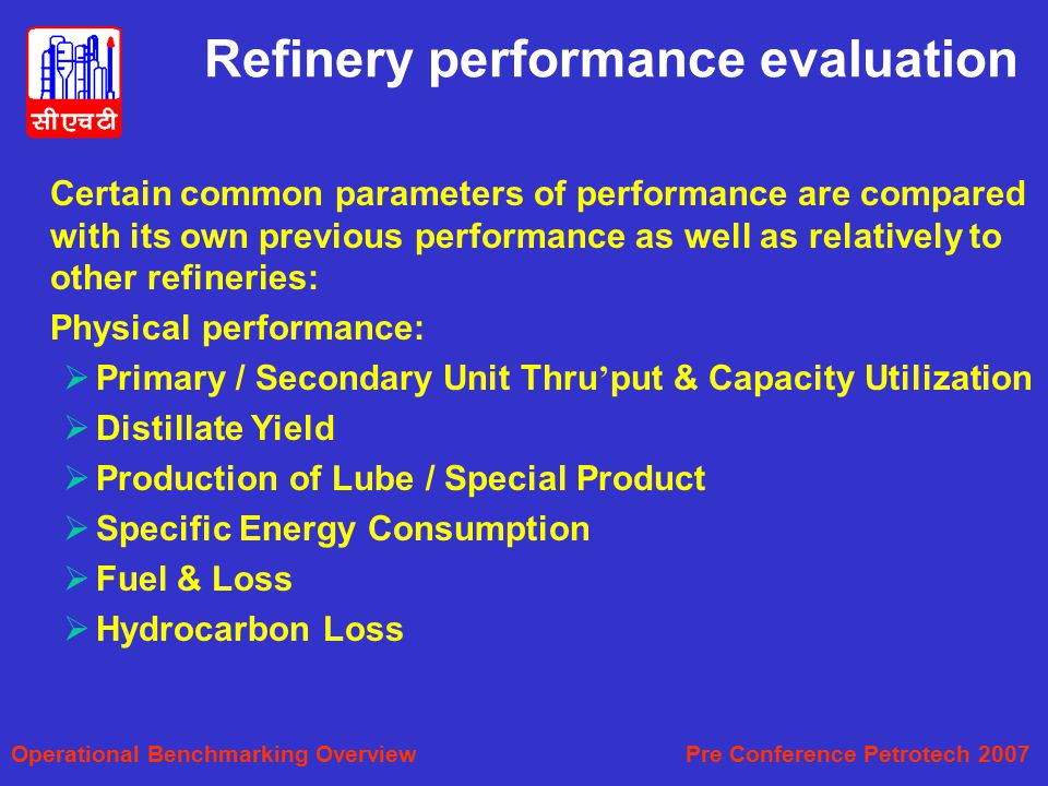 Refinery performance evaluation Certain common parameters of performance are compared with its own previous performance as well as relatively to other refineries: Physical performance:  Primary / Secondary Unit Thru ' put & Capacity Utilization  Distillate Yield  Production of Lube / Special Product  Specific Energy Consumption  Fuel & Loss  Hydrocarbon Loss Operational Benchmarking Overview Pre Conference Petrotech 2007