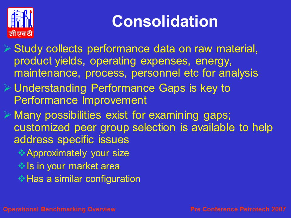 Consolidation  Study collects performance data on raw material, product yields, operating expenses, energy, maintenance, process, personnel etc for analysis  Understanding Performance Gaps is key to Performance Improvement  Many possibilities exist for examining gaps; customized peer group selection is available to help address specific issues  Approximately your size  Is in your market area  Has a similar configuration Operational Benchmarking Overview Pre Conference Petrotech 2007