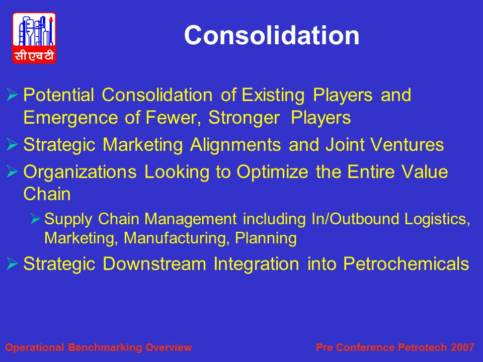 Consolidation  Potential Consolidation of Existing Players and Emergence of Fewer, Stronger Players  Strategic Marketing Alignments and Joint Ventures  Organizations Looking to Optimize the Entire Value Chain  Supply Chain Management including In/Outbound Logistics, Marketing, Manufacturing, Planning  Strategic Downstream Integration into Petrochemicals Operational Benchmarking Overview Pre Conference Petrotech 2007