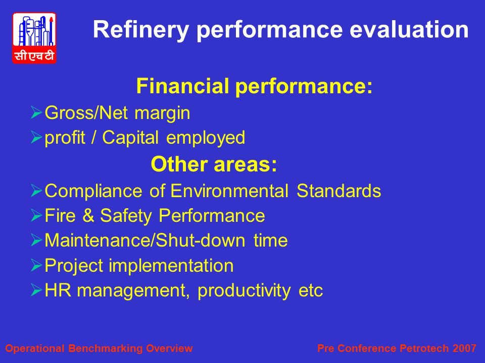 Refinery performance evaluation Financial performance:  Gross/Net margin  profit / Capital employed Other areas:  Compliance of Environmental Standards  Fire & Safety Performance  Maintenance/Shut-down time  Project implementation  HR management, productivity etc Operational Benchmarking Overview Pre Conference Petrotech 2007
