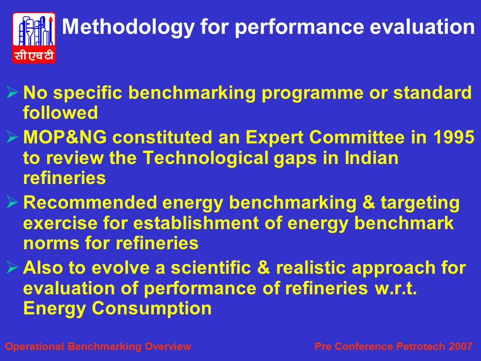 Methodology for performance evaluation  No specific benchmarking programme or standard followed  MOP&NG constituted an Expert Committee in 1995 to review the Technological gaps in Indian refineries  Recommended energy benchmarking & targeting exercise for establishment of energy benchmark norms for refineries  Also to evolve a scientific & realistic approach for evaluation of performance of refineries w.r.t.
