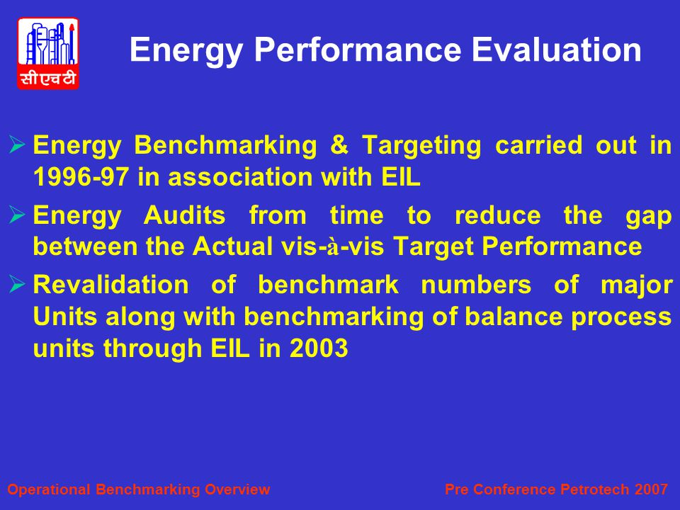 Energy Performance Evaluation  Energy Benchmarking & Targeting carried out in 1996-97 in association with EIL  Energy Audits from time to reduce the gap between the Actual vis- à -vis Target Performance  Revalidation of benchmark numbers of major Units along with benchmarking of balance process units through EIL in 2003 Operational Benchmarking Overview Pre Conference Petrotech 2007