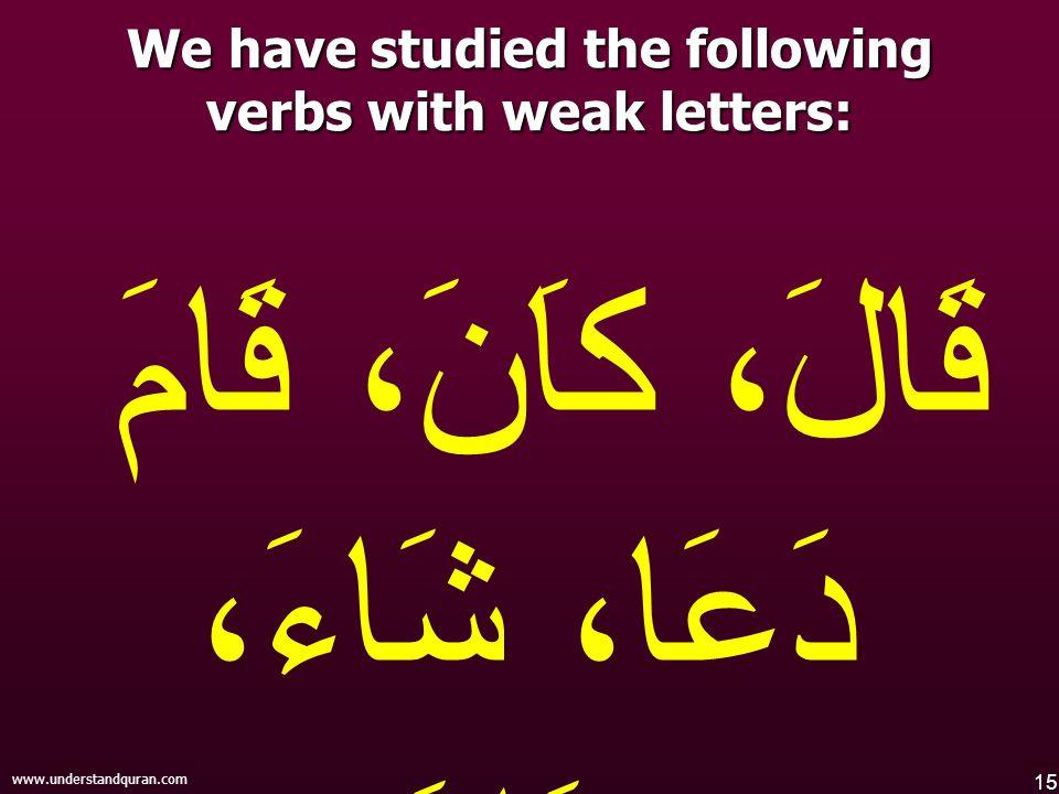 15 www.understandquran.com قَالَ، كاَنَ، قَامَ دَعَا، شَاءَ، جَاءَ We have studied the following verbs with weak letters: