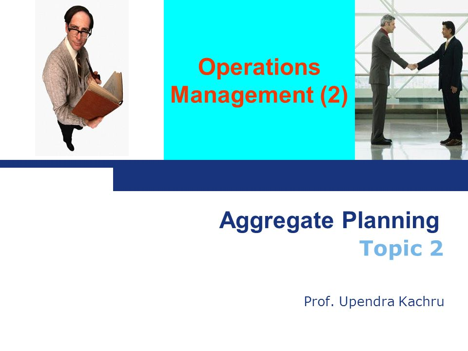 Operations Management (2) Topic 2 Prof. Upendra Kachru Aggregate Planning