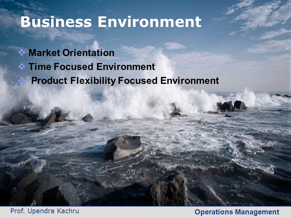 Operations Management Prof. Upendra Kachru Business Environment  Market Orientation  Time Focused Environment  Product Flexibility Focused Environm
