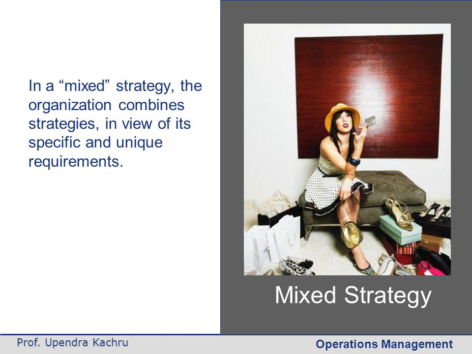 """Operations Management Prof. Upendra Kachru Mixed Strategy In a """"mixed"""" strategy, the organization combines strategies, in view of its specific and uni"""