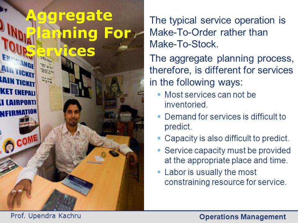 Operations Management Prof. Upendra Kachru The typical service operation is Make-To-Order rather than Make-To-Stock. The aggregate planning process, t