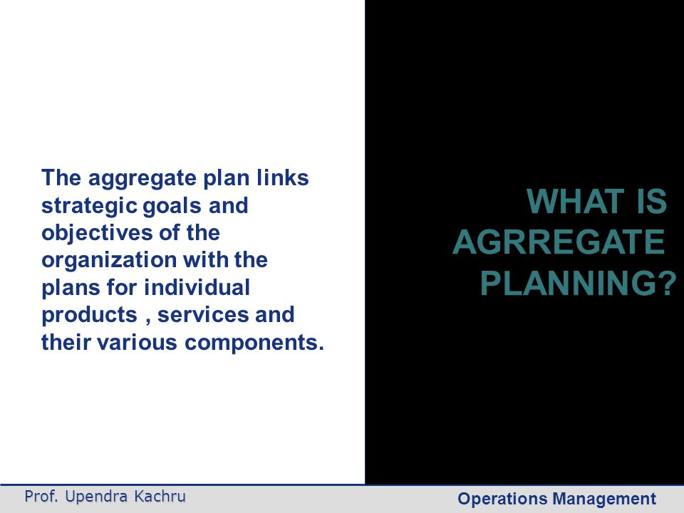 Operations Management Prof. Upendra Kachru The aggregate plan links strategic goals and objectives of the organization with the plans for individual p