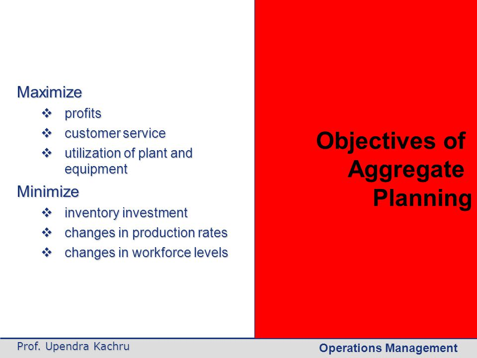 Operations Management Prof. Upendra Kachru Maximize  profits  customer service  utilization of plant and equipment Minimize  inventory investment