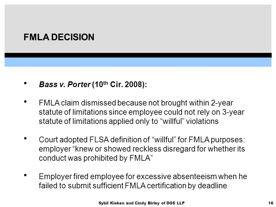 16Sybil Kisken and Cindy Birley of DGS LLP FMLA DECISION  Bass v. Porter (10 th Cir. 2008):  FMLA claim dismissed because not brought within 2-year