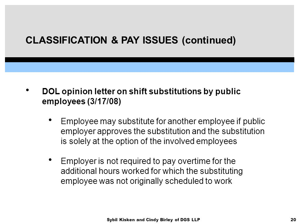 20Sybil Kisken and Cindy Birley of DGS LLP CLASSIFICATION & PAY ISSUES (continued)  DOL opinion letter on shift substitutions by public employees (3/