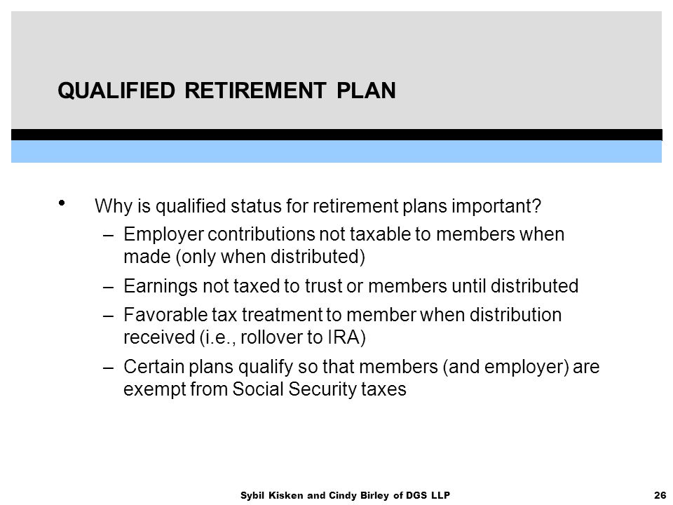 26Sybil Kisken and Cindy Birley of DGS LLP QUALIFIED RETIREMENT PLAN  Why is qualified status for retirement plans important? –Employer contributions