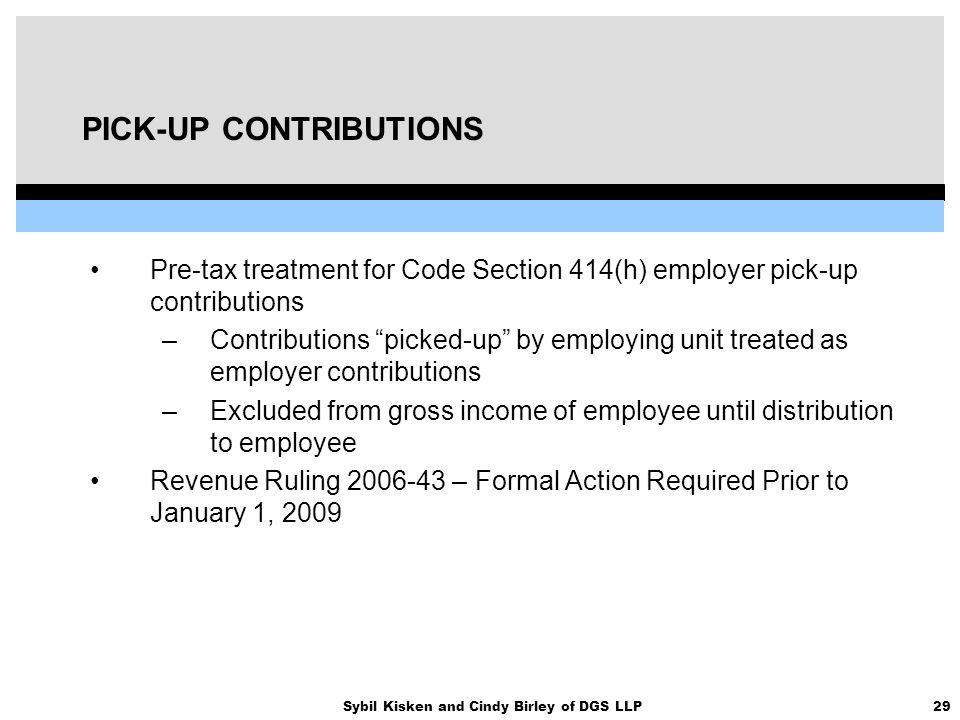 29Sybil Kisken and Cindy Birley of DGS LLP PICK-UP CONTRIBUTIONS Pre-tax treatment for Code Section 414(h) employer pick-up contributions –Contributio