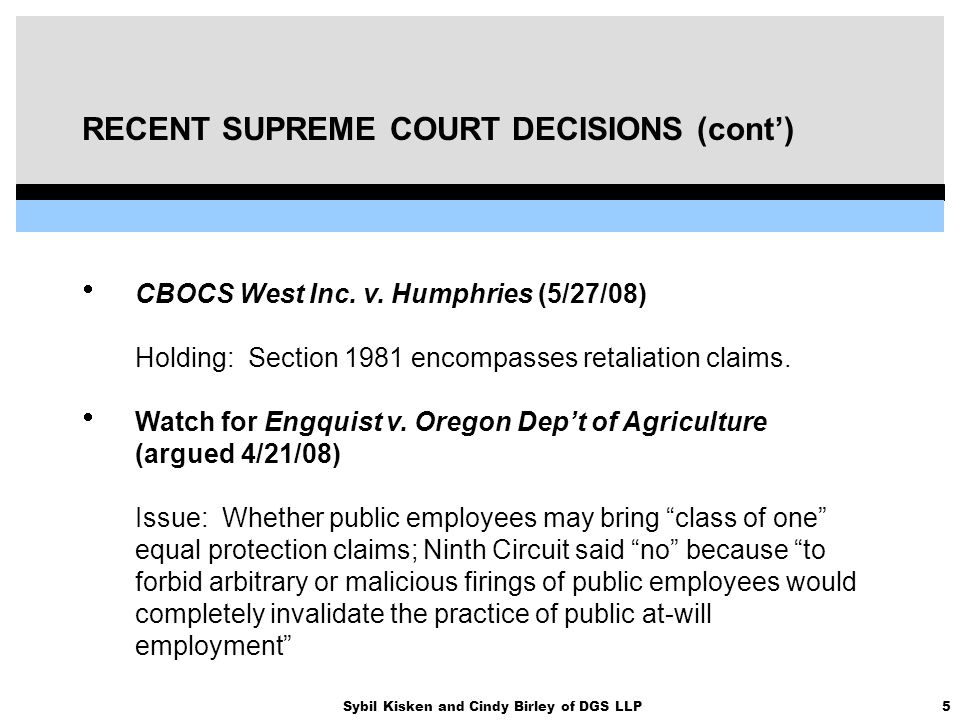 5Sybil Kisken and Cindy Birley of DGS LLP RECENT SUPREME COURT DECISIONS (cont')  CBOCS West Inc. v. Humphries (5/27/08) Holding: Section 1981 encomp