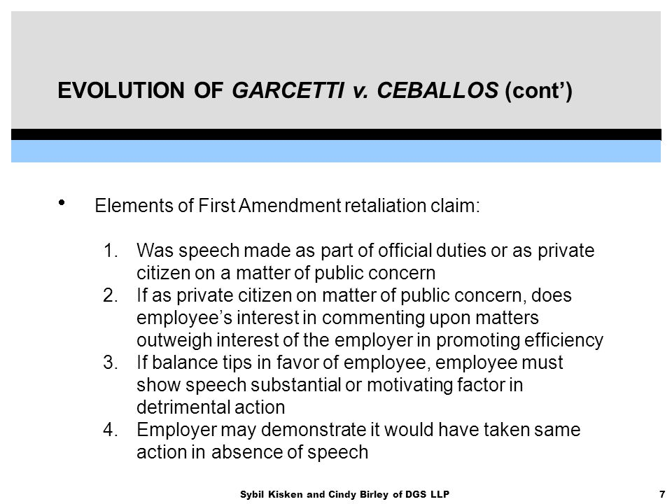 7Sybil Kisken and Cindy Birley of DGS LLP EVOLUTION OF GARCETTI v. CEBALLOS (cont')  Elements of First Amendment retaliation claim: 1.Was speech made