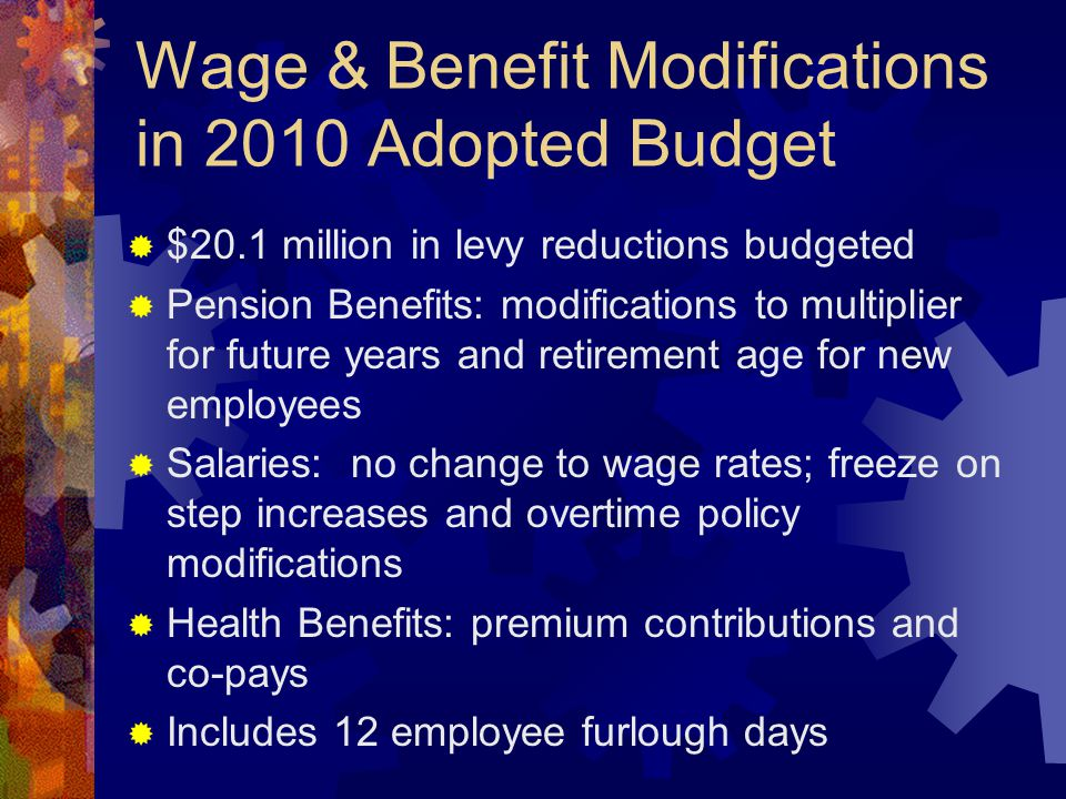 Wage & Benefit Modifications in 2010 Adopted Budget  $20.1 million in levy reductions budgeted  Pension Benefits: modifications to multiplier for fu