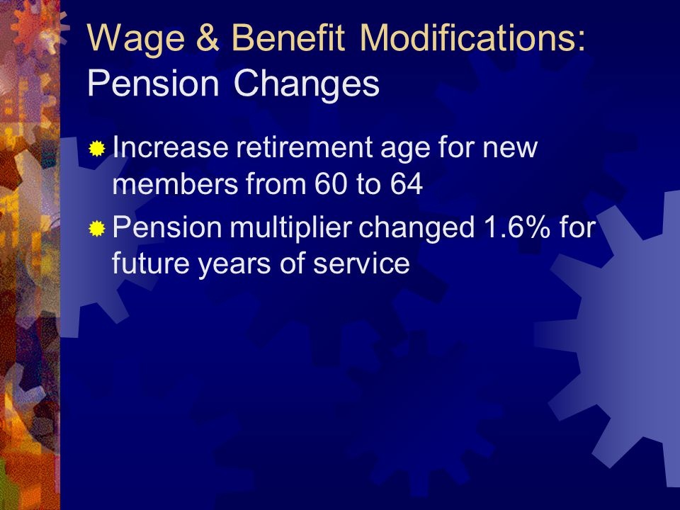 Wage & Benefit Modifications: Pension Changes  Increase retirement age for new members from 60 to 64  Pension multiplier changed 1.6% for future years of service