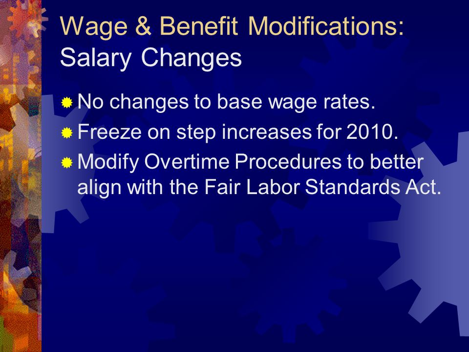 Wage & Benefit Modifications: Salary Changes  No changes to base wage rates.  Freeze on step increases for 2010.  Modify Overtime Procedures to bet