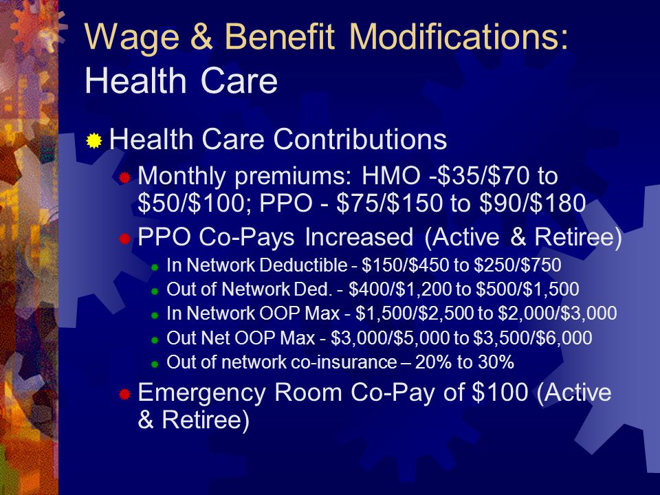 Wage & Benefit Modifications: Health Care  Health Care Contributions  Monthly premiums: HMO -$35/$70 to $50/$100; PPO - $75/$150 to $90/$180  PPO Co-Pays Increased (Active & Retiree)  In Network Deductible - $150/$450 to $250/$750  Out of Network Ded.