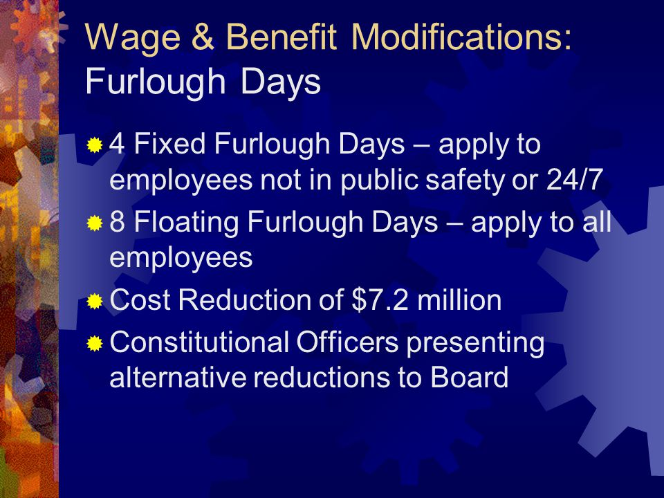 Wage & Benefit Modifications: Furlough Days  4 Fixed Furlough Days – apply to employees not in public safety or 24/7  8 Floating Furlough Days – apply to all employees  Cost Reduction of $7.2 million  Constitutional Officers presenting alternative reductions to Board