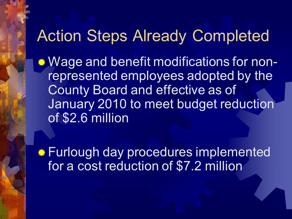 Action Steps Already Completed  Wage and benefit modifications for non- represented employees adopted by the County Board and effective as of January 2010 to meet budget reduction of $2.6 million  Furlough day procedures implemented for a cost reduction of $7.2 million
