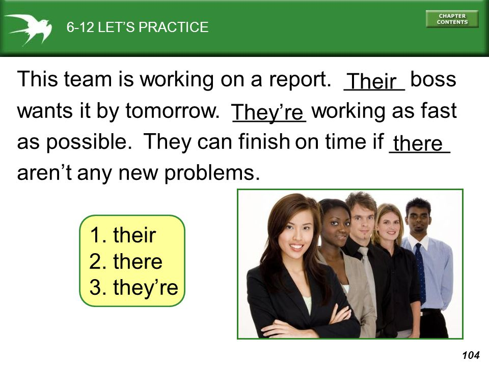 104 6-12 LET'S PRACTICE 1. their 2. there 3. they're This team is working on a report. _____ boss wants it by tomorrow. ______ working as fast as poss