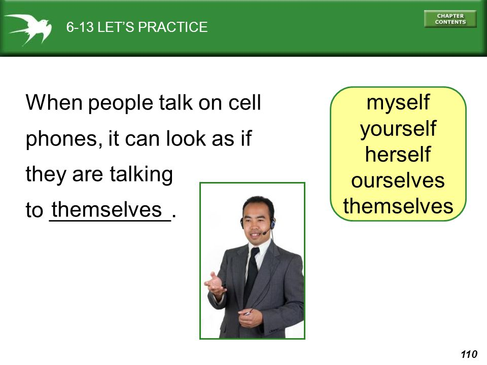 110 6-13 LET'S PRACTICE myself yourself herself ourselves themselves When people talk on cell phones, it can look as if they are talking to __________.