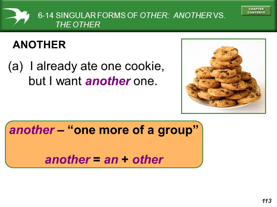 113 another – one more of a group another = an + other 6-14 SINGULAR FORMS OF OTHER: ANOTHER VS.