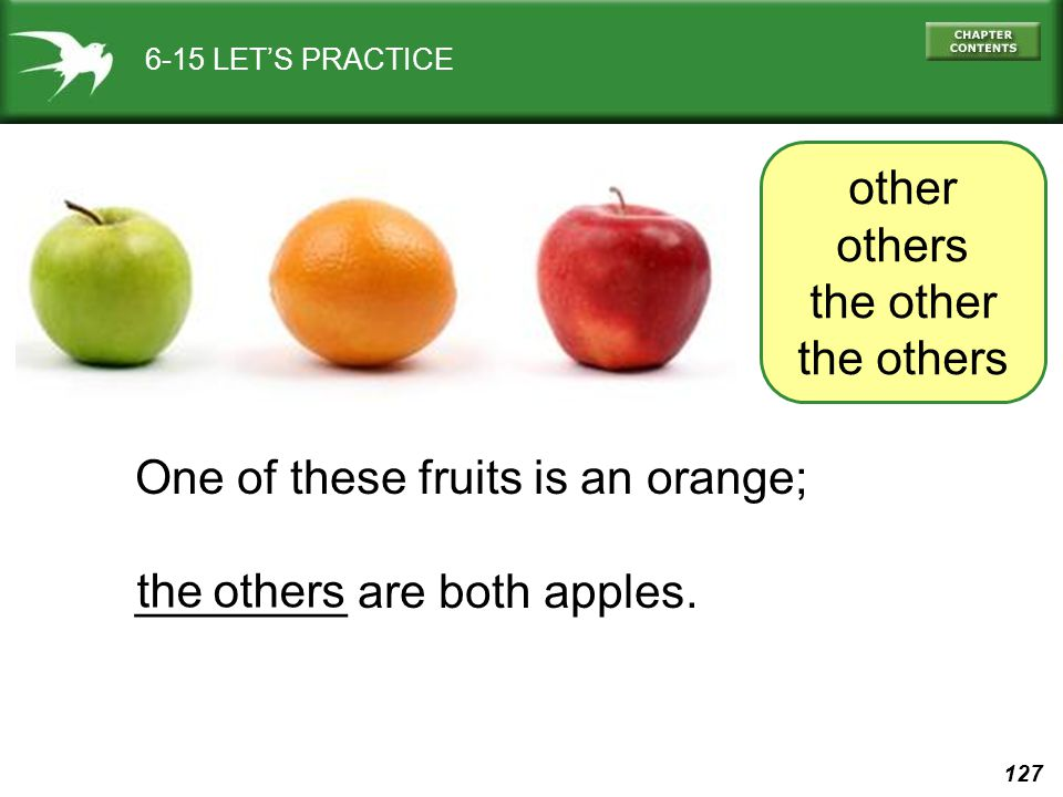 127 6-15 LET'S PRACTICE One of these fruits is an orange; ________ are both apples. the others other others the other the others