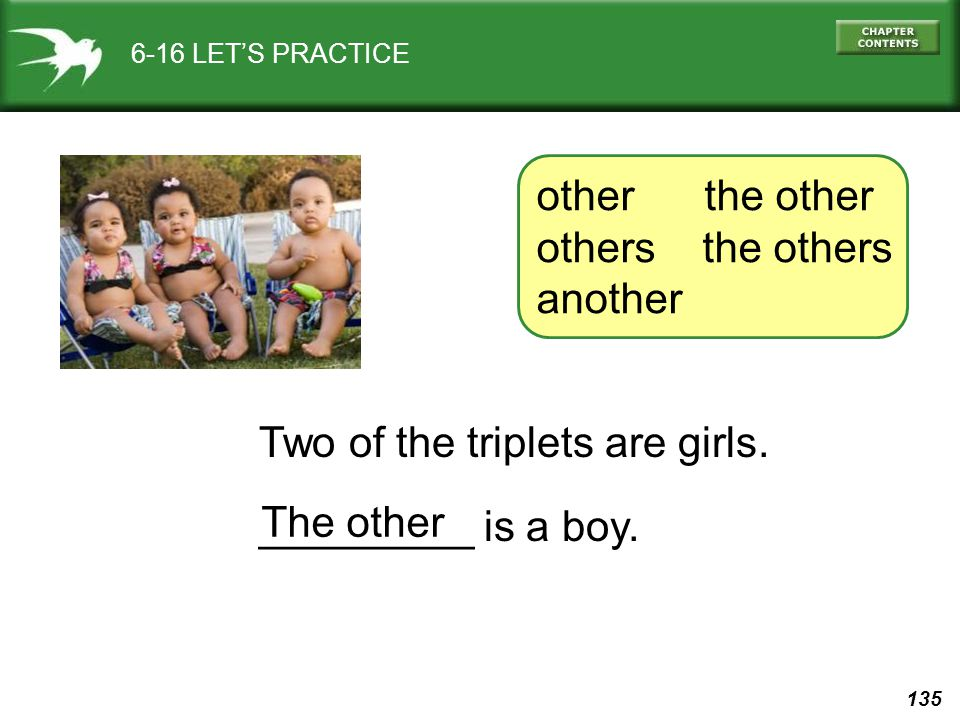 135 6-16 LET'S PRACTICE Two of the triplets are girls. _________ is a boy. The other other the other others the others another