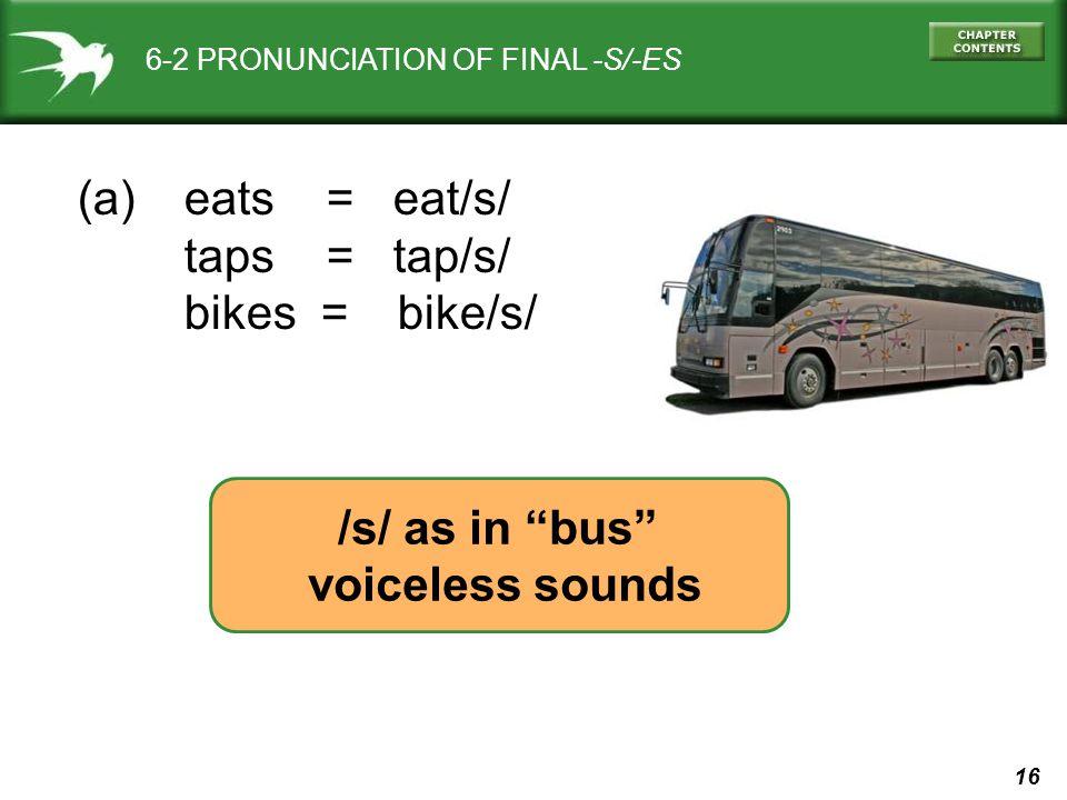 16 6-2 PRONUNCIATION OF FINAL -S/-ES (a) eats = eat/s/ taps = tap/s/ bikes = bike/s/ /s/ as in bus voiceless sounds