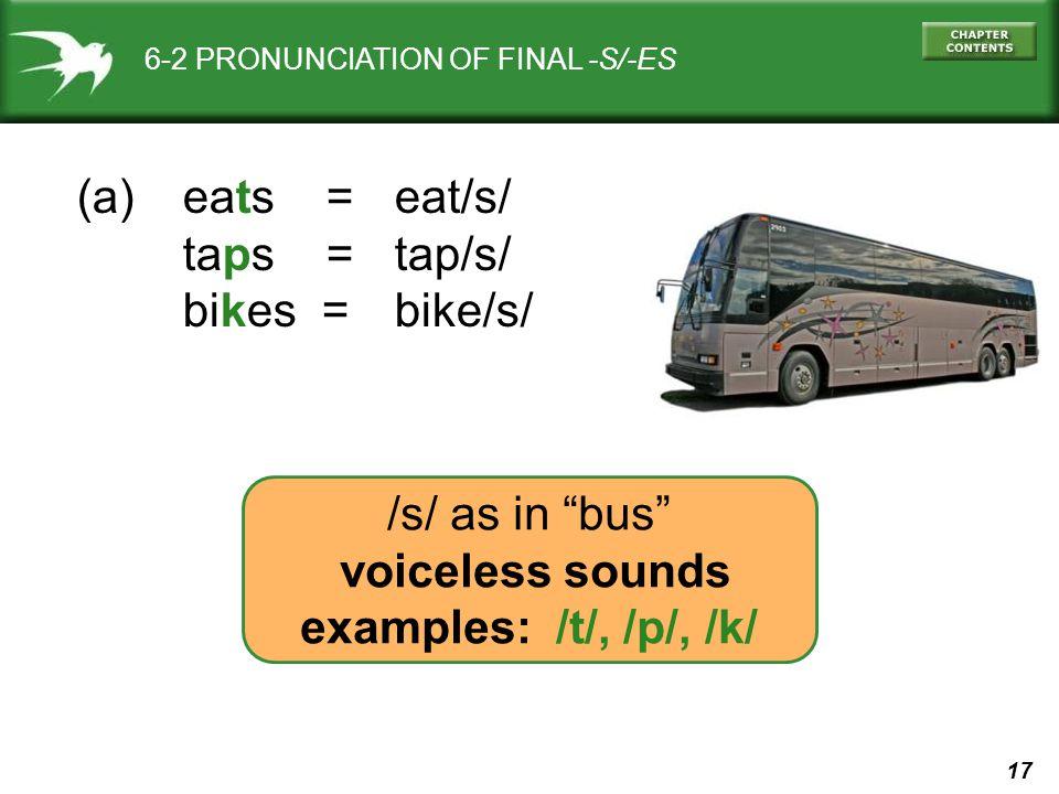 17 6-2 PRONUNCIATION OF FINAL -S/-ES (a) eats = eat/s/ taps = tap/s/ bikes = bike/s/ /s/ as in bus voiceless sounds examples: /t/, /p/, /k/