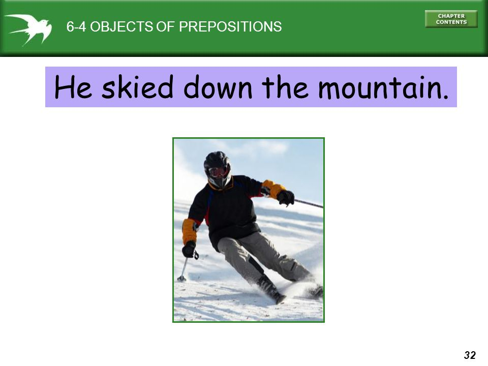 32 6-4 OBJECTS OF PREPOSITIONS He skied down the mountain.