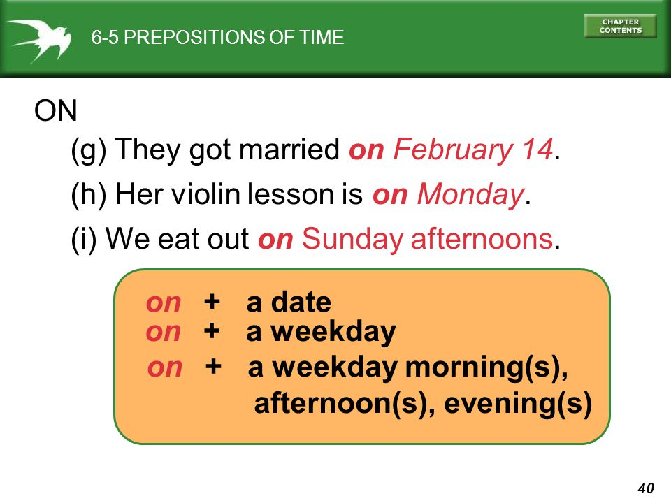 40 6-5 PREPOSITIONS OF TIME ON (g) They got married on February 14. (h) Her violin lesson is on Monday. (i) We eat out on Sunday afternoons. on + a da